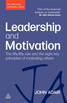 Leadership and Motivation: The Fifty-Fifty Rule and the Eight Key Principles of Motivating Others - Adair, John, Mr.