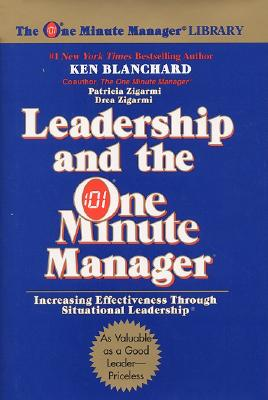 Leadership and the One Minute Manager: Increasing Effectiveness Through Situational Leadership - Blanchard, Ken, and Zigarmi, Patricia, Ed.D., and Zigarmi, Drea, Ed.D.