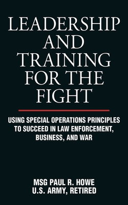 Leadership and Training for the Fight: Using Special Operations Principles to Succeed in Law Enforcement, Business, and War - Howe, Paul R