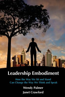 Leadership Embodiment: How the Way We Sit and Stand Can Change the Way We Think and Speak - Crawford, Janet, and Palmer, Wendy
