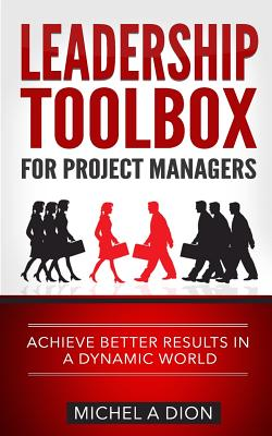 Leadership Toolbox for Project Managers: Achieve Better Results in a Dynamic World - Dion, Michel a