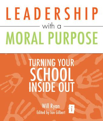 Leadership with a Moral Purpose: Turning Your School Inside Out - Ryan, Will, and Gilbert, Ian (Editor)