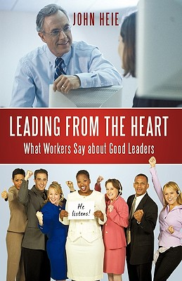 Leading from the Heart: What Workers Say about Good Leaders - John Heie, Heie