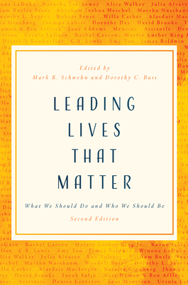 Leading Lives That Matter: What We Should Do and Who We Should Be, 2nd Ed. - Schwehn, Mark R (Editor), and Bass, Dorothy C (Editor)