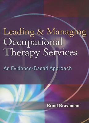 Leading & Managing Occupational Therapy Services: An Evidence-Based Approach - Braveman, Brent