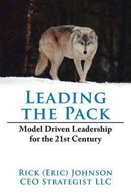 Leading the Pack: Model Driven Leadership for the 21st Century - Johnson, Rick