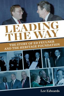 Leading the Way: The Story of Ed Feulner and the Heritage Foundation - The Heritage Foundation, and Edwards, Lee
