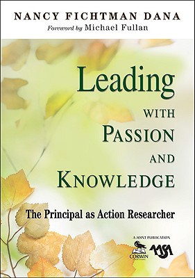 Leading with Passion and Knowledge: The Principal as Action Researcher - Dana, Nancy Fichtman (Editor)