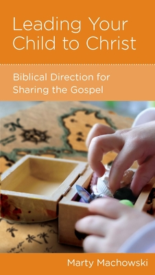 Leading Your Child to Christ: Biblical Direction for Sharing the Gospel - Machowski, Marty