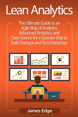 Lean Analytics: The Ultimate Guide to an Agile Way of Analytics, Advanced Analytics, and Data Science for a Superior Way to Build Startups and Run Enterprises - Edge, James