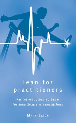 Lean for Practitioners: An Introduction to Lean for Healthcare Organisations - Eaton, Mark