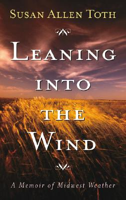 Leaning Into the Wind: A Memoir of Midwest Weather - Toth, Susan Allen