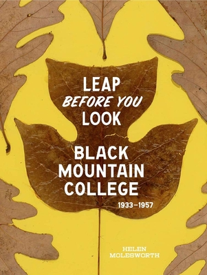 Leap Before You Look: Black Mountain College 1933-1957 - Molesworth, Helen, and Erickson, Ruth (Contributions by)