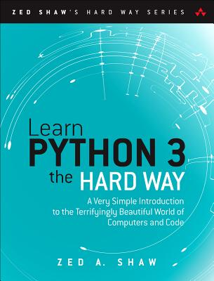 Learn Python 3 the Hard Way: A Very Simple Introduction to the Terrifyingly Beautiful World of Computers and Code - Shaw, Zed A.