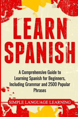 Learn Spanish: A Comprehensive Guide to Learning Spanish for Beginners, Including Grammar and 2500 Popular Phrases - Learning, Simple Language
