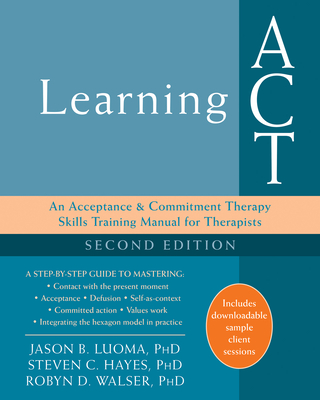 Learning ACT: An Acceptance and Commitment Therapy Skills Training Manual for Therapists - Luoma, Jason B, PhD, and Hayes, Steven C, PhD, and Walser, Robyn D, PhD