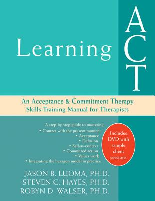 Learning ACT: An Acceptance & Commitment Therapy Skills-Training Manual for Therapists - Luoma, Jason B, and Hayes, Steven C, PhD, and Walser, Robyn D