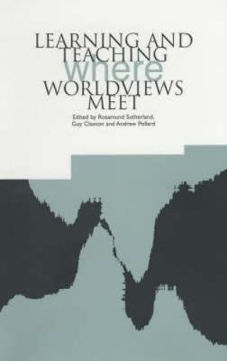 Learning and Teaching: Where Worldviews Meet - Claxton, Guy (Editor)