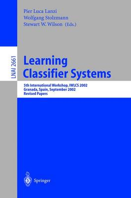 Learning Classifier Systems: 5th International Workshop, Iwlcs 2002, Granada, Spain, September 7-8, 2002, Revised Papers - Lanzi, Pier Luca (Editor), and Stolzmann, Wolfgang (Editor), and Wilson, Stewart W (Editor)