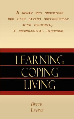 Learning, Coping, Living: A Woman Who Describes Her Life Living Successfully with Dystonia, a Neurological Disorder - Levine, Bette
