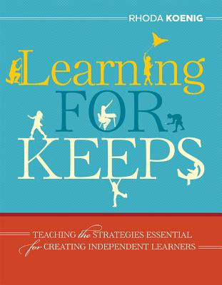 Learning for Keeps: Teaching the Strategies Essential for Creating Independent Learners - Koenig, Rhoda