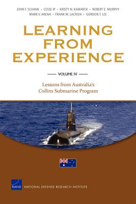 Learning from Experience: Lessons from Australia's Collins Submarine Program v. IV - Schank, John F., and Ip, Cesse, and Kamarck, Kristy N.