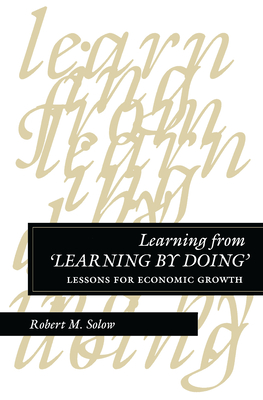 Learning from 'Learning by Doing': Lessons for Economic Growth - Solow, Robert M, and Robert, Solow