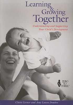 Learning & Growing Together: Understanding and Supporting Your Child's Development - Lerner, Claire, and Dombro, Amy Laura