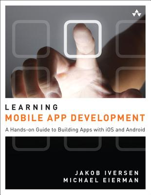 Learning Mobile App Development: A Hands-On Guide to Building Apps with iOS and Android - Iversen, Jakob, and Eierman, Michael