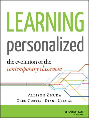 Learning Personalized: The Evolution of the Contemporary Classroom - Zmuda, Allison, and Curtis, Greg, and Ullman, Diane