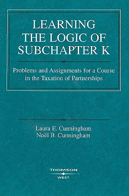 Learning the Logic of Subchapter K: Problems and Assignments for a Course in the Taxation of Partnerships - Cunningham, Laura E, and Cunningham, Noel B
