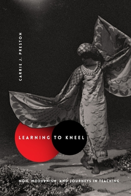 Learning to Kneel: Noh, Modernism, and Journeys in Teaching - Preston, Carrie J.