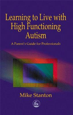 Learning to Live with High Functioning Autism: A Parent's Guide for Professionals - Stanton, Mike