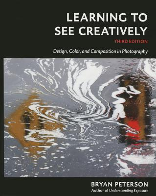 Learning to See Creatively, Third Edition: Design, Color, and Composition in Photography - Peterson, Bryan