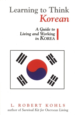 Learning to Think Korean: A Guide to Living and Working in Korea - Kohls, L Robert