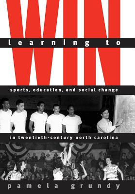 Learning to Win: Sports, Education, and Social Change in Twentieth-Century North Carolina - Grundy, Pamela