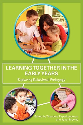 Learning Together in the Early Years: Exploring Relational Pedagogy - Papatheodorou, Theodora, Professor (Editor), and Moyles, Janet R (Editor)