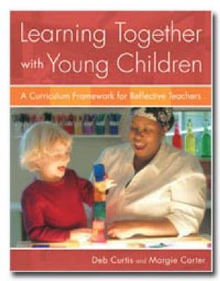 Learning Together with Young Children: A Curriculum Framework for Reflective Teachers - Curtis, Deb, and Carter, Margie