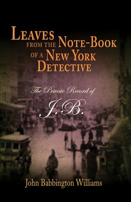 Leaves from the Note-Book of a New York Detective: The Private Record of J.B. - Williams, John Babbington