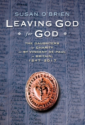 Leaving God for God: The Daughters of Charity of St Vincent de Paul in Britain, 1847 - 2017 - O'Brien, Susan