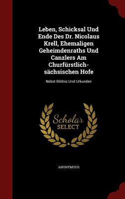 Leben, Schicksal Und Ende Des Dr. Nicolaus Krell, Ehemaligen Geheimdenraths Und Canzlers Am Churfurstlich-Sachsischen Hofe: Nebst Bildnis Und Urkunden - Anonymous