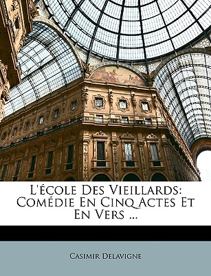 L'Ecole Des Vieillards: Comedie En Cinq Actes Et En Vers ... - Delavigne, Jean Casimir, and Delavigne, Casimir