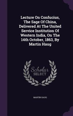 Lecture on Confucius, the Sage of China, Delivered at the United Service Institution of Western India, on the 14th October, 1863, by Martin Haug - Haug, Martin