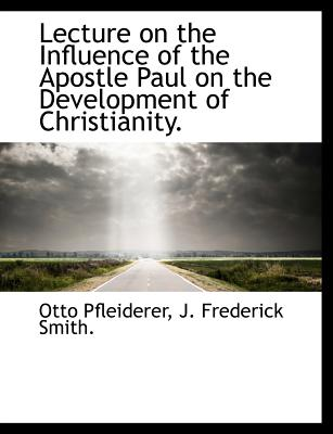 Lecture on the Influence of the Apostle Paul on the Development of Christianity. - Pfleiderer, Otto, and Smith, J Frederick