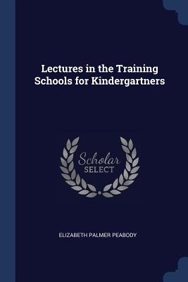 Lectures in the Training Schools for Kindergartners - Peabody, Elizabeth Palmer