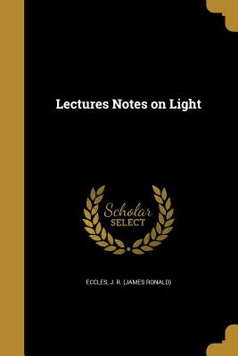Lectures Notes on Light - Eccles, J R (James Ronald) (Creator)