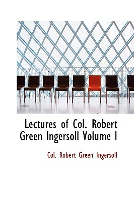 Lectures of Col. Robert Green Ingersoll Volume I - Ingersoll, Robert Green, Colonel