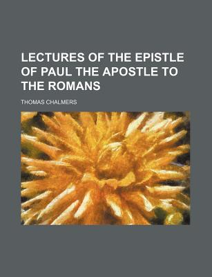Lectures of the Epistle of Paul the Apostle to the Romans - Chalmers, Thomas