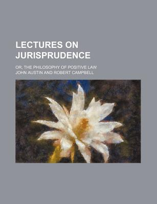 Lectures on Jurisprudence, Or, the Philosophy of Positive Law - Austin, John