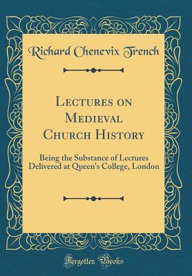 Lectures on Medieval Church History: Being the Substance of Lectures Delivered at Queen's College, London (Classic Reprint) - Trench, Richard Chenevix